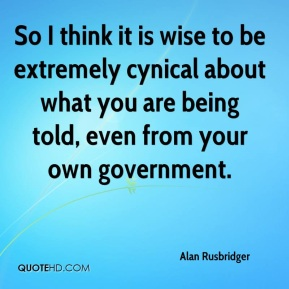 Alan Rusbridger - So I think it is wise to be extremely cynical about what you are being told, even from your own government.