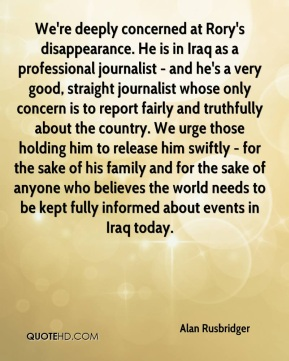 Alan Rusbridger - We're deeply concerned at Rory's disappearance. He is in Iraq as a professional journalist - and he's a very good, straight journalist whose only concern is to report fairly and truthfully about the country. We urge those holding him to release him swiftly - for the sake of his family and for the sake of anyone who believes the world needs to be kept fully informed about events in Iraq today.