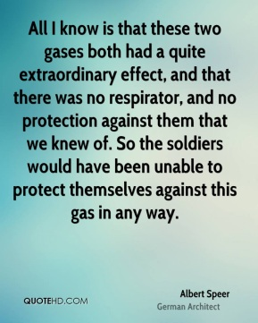 All I know is that these two gases both had a quite extraordinary effect, and that there was no respirator, and no protection against them that we knew of. So the soldiers would have been unable to protect themselves against this gas in any way.