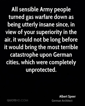 All sensible Army people turned gas warfare down as being utterly insane since, in view of your superiority in the air, it would not be long before it would bring the most terrible catastrophe upon German cities, which were completely unprotected.