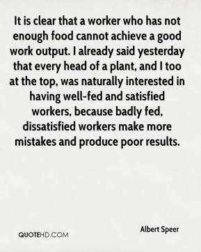 Albert Speer - It is clear that a worker who has not enough food cannot achieve a good work output. I already said yesterday that every head of a plant, and I too at the top, was naturally interested in having well-fed and satisfied workers, because badly fed, dissatisfied workers make more mistakes and produce poor results.