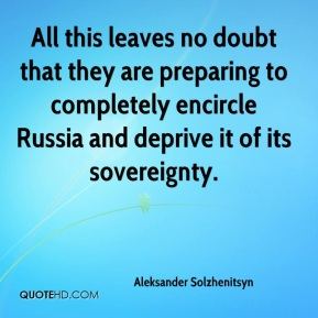 Aleksander Solzhenitsyn - All this leaves no doubt that they are preparing to completely encircle Russia and deprive it of its sovereignty.