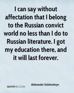 Aleksander Solzhenitsyn - I can say without affectation that I belong to the Russian convict world no less than I do to Russian literature. I got my education there, and it will last forever.
