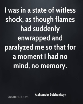I was in a state of witless shock, as though flames had suddenly enwrapped and paralyzed me so that for a moment I had no mind, no memory.