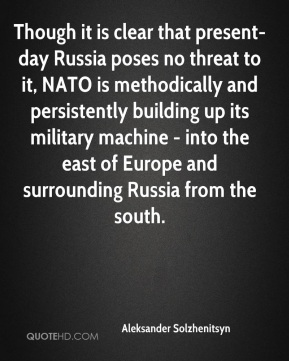 Aleksander Solzhenitsyn - Though it is clear that present-day Russia poses no threat to it, NATO is methodically and persistently building up its military machine - into the east of Europe and surrounding Russia from the south.