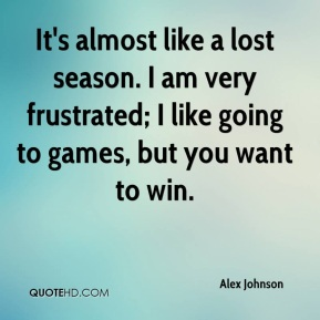 It's almost like a lost season. I am very frustrated; I like going to games, but you want to win.