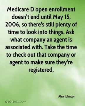 Medicare D open enrollment doesn't end until May 15, 2006, so there's still plenty of time to look into things. Ask what company an agent is associated with. Take the time to check out that company or agent to make sure they're registered.