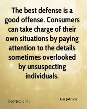 The best defense is a good offense. Consumers can take charge of their own situations by paying attention to the details sometimes overlooked by unsuspecting individuals.