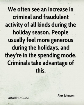 We often see an increase in criminal and fraudulent activity of all kinds during the holiday season. People usually feel more generous during the holidays, and they're in the spending mode. Criminals take advantage of this.