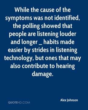 Alex Johnson - While the cause of the symptoms was not identified, the polling showed that people are listening louder and longer _ habits made easier by strides in listening technology, but ones that may also contribute to hearing damage.