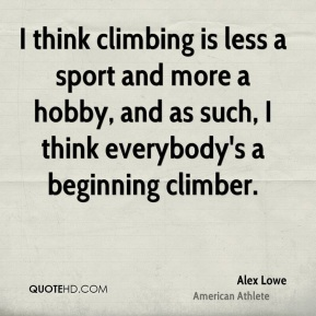 I think climbing is less a sport and more a hobby, and as such, I think everybody's a beginning climber.