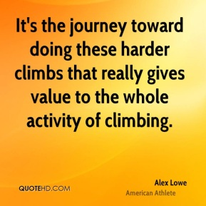 It's the journey toward doing these harder climbs that really gives value to the whole activity of climbing.