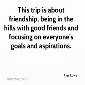 This trip is about friendship, being in the hills with good friends and focusing on everyone's goals and aspirations.