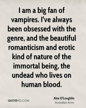 Alex O'Loughlin - I am a big fan of vampires. I've always been obsessed with the genre, and the beautiful romanticism and erotic kind of nature of the immortal being, the undead who lives on human blood.