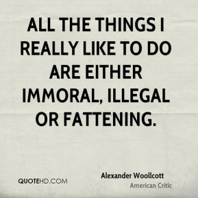 Alexander Woollcott - All the things I really like to do are either immoral, illegal or fattening.