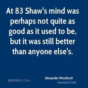 At 83 Shaw's mind was perhaps not quite as good as it used to be, but it was still better than anyone else's.