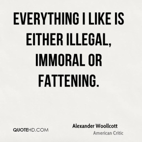 Alexander Woollcott - Everything I like is either illegal, immoral or fattening.