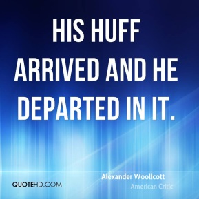 Alexander Woollcott - His huff arrived and he departed in it.