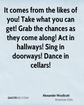 Alexander Woollcott - It comes from the likes of you! Take what you can get! Grab the chances as they come along! Act in hallways! Sing in doorways! Dance in cellars!