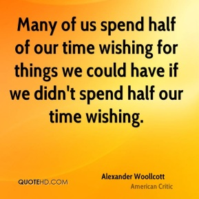 Many of us spend half of our time wishing for things we could have if we didn't spend half our time wishing.