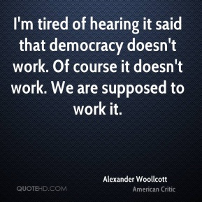 I'm tired of hearing it said that democracy doesn't work. Of course it doesn't work. We are supposed to work it.