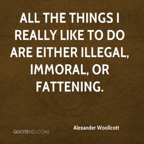 Alexander Woollcott - All the things I really like to do are either illegal, immoral, or fattening.