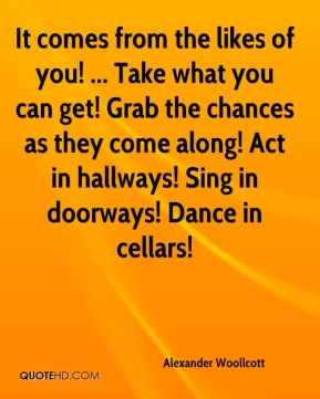 Alexander Woollcott - It comes from the likes of you! ... Take what you can get! Grab the chances as they come along! Act in hallways! Sing in doorways! Dance in cellars!