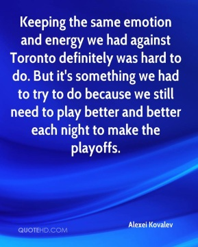 Alexei Kovalev - Keeping the same emotion and energy we had against Toronto definitely was hard to do. But it's something we had to try to do because we still need to play better and better each night to make the playoffs.