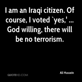 Ali Hussein - I am an Iraqi citizen. Of course, I voted `yes,' ... God willing, there will be no terrorism.