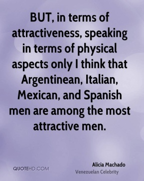 Alicia Machado - BUT, in terms of attractiveness, speaking in terms of physical aspects only I think that Argentinean, Italian, Mexican, and Spanish men are among the most attractive men.