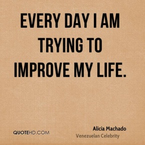 Every day I am trying to improve my life.