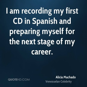 Alicia Machado - I am recording my first CD in Spanish and preparing myself for the next stage of my career.