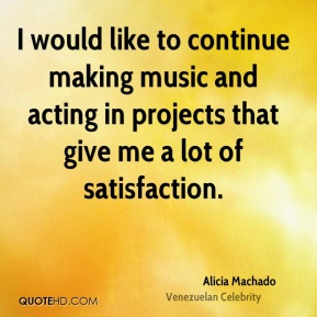 I would like to continue making music and acting in projects that give me a lot of satisfaction.