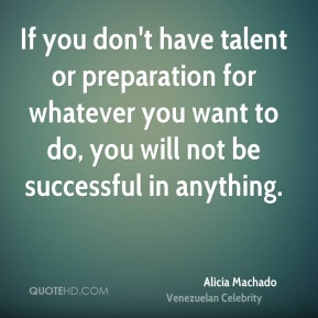 If you don't have talent or preparation for whatever you want to do, you will not be successful in anything.