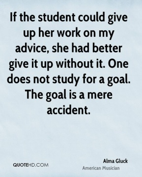 Alma Gluck - If the student could give up her work on my advice, she had better give it up without it. One does not study for a goal. The goal is a mere accident.
