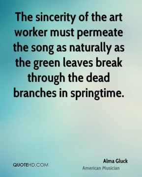 Alma Gluck - The sincerity of the art worker must permeate the song as naturally as the green leaves break through the dead branches in springtime.