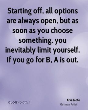 Starting off, all options are always open, but as soon as you choose something, you inevitably limit yourself. If you go for B, A is out.