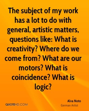 Alva Noto - The subject of my work has a lot to do with general, artistic matters, questions like: What is creativity? Where do we come from? What are our motors? What is coincidence? What is logic?