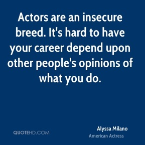 Alyssa Milano - Actors are an insecure breed. It's hard to have your career depend upon other people's opinions of what you do.
