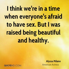 I think we're in a time when everyone's afraid to have sex. But I was raised being beautiful and healthy.
