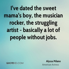 I've dated the sweet mama's boy, the musician rocker, the struggling artist - basically a lot of people without jobs.