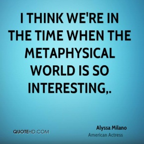I think we're in the time when the metaphysical world is so interesting.
