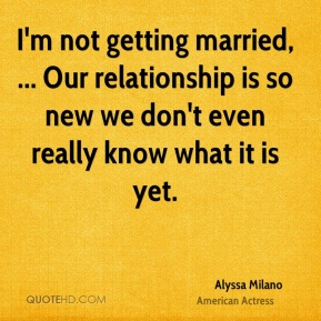 I'm not getting married, ... Our relationship is so new we don't even really know what it is yet.