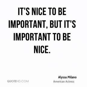 It's nice to be important, but it's important to be nice.