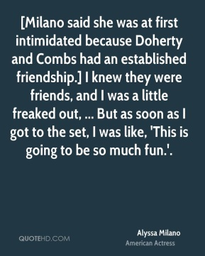 [Milano said she was at first intimidated because Doherty and Combs had an established friendship.] I knew they were friends, and I was a little freaked out, ... But as soon as I got to the set, I was like, 'This is going to be so much fun.'.