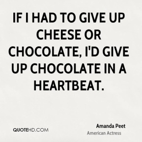 If I had to give up cheese or chocolate, I'd give up chocolate in a heartbeat.