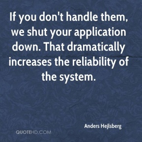 Anders Hejlsberg - If you don't handle them, we shut your application down. That dramatically increases the reliability of the system.