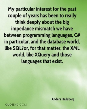 Anders Hejlsberg - My particular interest for the past couple of years has been to really think deeply about the big impedance mismatch we have between programming languages, C# in particular, and the database world, like SQL?or, for that matter, the XML world, like XQuery and those languages that exist.