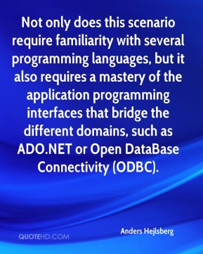 Anders Hejlsberg - Not only does this scenario require familiarity with several programming languages, but it also requires a mastery of the application programming interfaces that bridge the different domains, such as ADO.NET or Open DataBase Connectivity (ODBC).