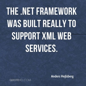 Anders Hejlsberg - The .NET framework was built really to support XML Web services.